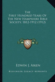 The First Hundred Years of the New Hampshire Bible Society, 1812-1912 (1912) by Edwin J. Aiken