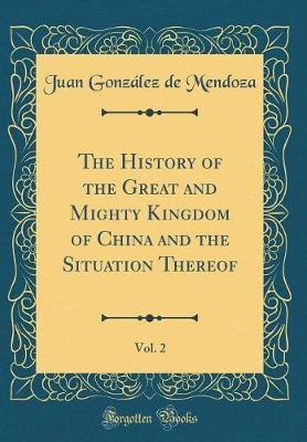 The History of the Great and Mighty Kingdom of China and the Situation Thereof, Vol. 2 (Classic Reprint) by Juan Gonzalez de Mendoza