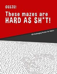 Geeze!!! These Mazes are HARD AS SH*T! - 125 Challenging Puzzles for Adults by Hard Mazes Puzzles for Adults Notebooks image