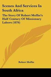 Scenes and Services in South Africa: The Story of Robert Moffat's Half Century of Missionary Labors (1876) by Robert Moffat