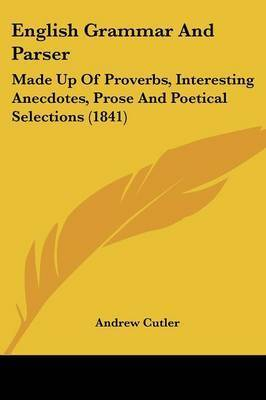 English Grammar and Parser: Made Up of Proverbs, Interesting Anecdotes, Prose and Poetical Selections (1841) by Andrew Cutler