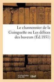 Le Chansonnier de La Guinguette Ou Les Delices Des Buveurs: Recueil de Chansons Anciennes by Le Bailly