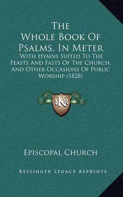The Whole Book of Psalms, in Meter: With Hymns Suited to the Feasts and Fasts of the Church, and Other Occasions of Public Worship (1828) by Episcopal Church