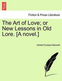 The Art of Love; Or New Lessons in Old Lore. [A Novel.] by Herbert Eustace Maxwell