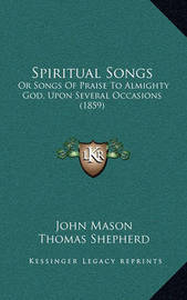 Spiritual Songs: Or Songs of Praise to Almighty God, Upon Several Occasions (1859) by John Mason image