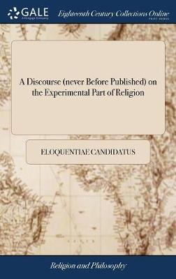 A Discourse (Never Before Published) on the Experimental Part of Religion by Eloquentiae Candidatus image