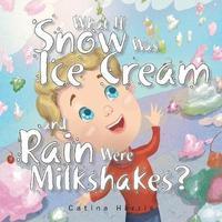 What If Snow Was Ice Cream and Rain Were Milkshakes? by Catina Harris image