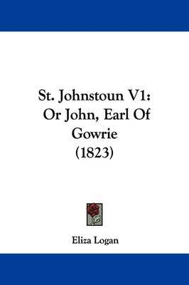 St. Johnstoun V1: Or John, Earl Of Gowrie (1823) by Eliza Logan image