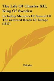 The Life Of Charles XII, King Of Sweden: Including Memoirs Of Several Of The Crowned Heads Of Europe (1815) by Voltaire