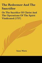 The Redeemer And The Sanctifier: Or The Sacrifice Of Christ And The Operations Of The Spirit Vindicated (1737) by Isaac Watts