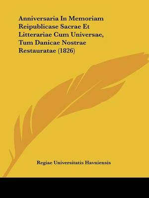 Anniversaria In Memoriam Reipublicase Sacrae Et Litterariae Cum Universae, Tum Danicae Nostrae Restauratae (1826) by Regiae Universitatis Havniensis image