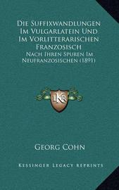 Die Suffixwandlungen Im Vulgarlatein Und Im Vorlitterarischen Franzosisch: Nach Ihren Spuren Im Neufranzosischen (1891) by Georg Cohn