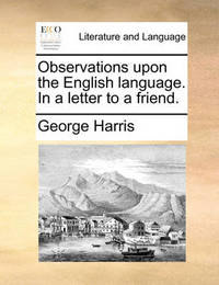 Observations Upon the English Language. in a Letter to a Friend by George Harris