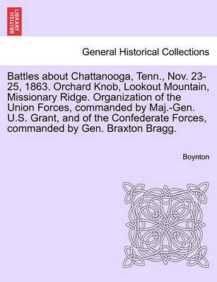 Battles about Chattanooga, Tenn., Nov. 23-25, 1863. Orchard Knob, Lookout Mountain, Missionary Ridge. Organization of the Union Forces, Commanded by Maj.-Gen. U.S. Grant, and of the Confederate Forces, Commanded by Gen. Braxton Bragg. by Boynton
