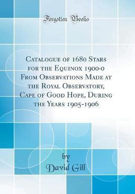 Catalogue of 1680 Stars for the Equinox 1900-0 from Observations Made at the Royal Observatory, Cape of Good Hope, During the Years 1905-1906 (Classic Reprint) by David Gill