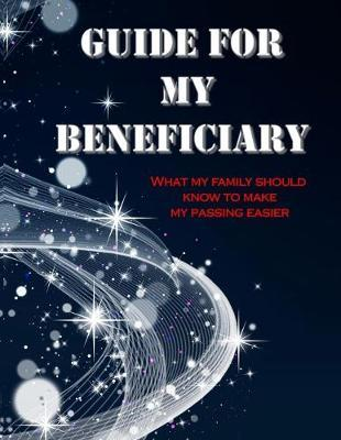 GUIDE FOR MY BENEFICIARY What My Family Should Know To Make My Passing Easier by Awesome Publication