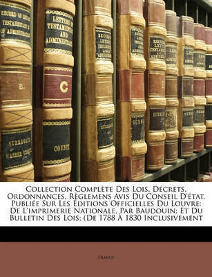 Collection Complte Des Lois, Dcrets, Ordonnances, Rglemens Avis Du Conseil D'Tat, Publie Sur Les Ditions Officielles Du Louvre: de L'Imprimerie Nationale, Par Baudouin; Et Du Bulletin Des Lois; (de 1788 1830 Inclusivement