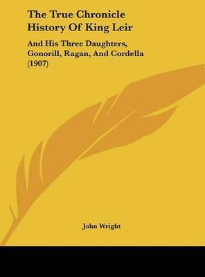 The True Chronicle History of King Leir: And His Three Daughters, Gonorill, Ragan, and Cordella (1907) by Wright John Wright