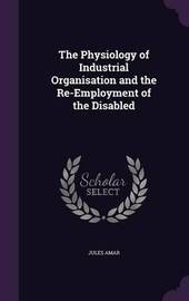 The Physiology of Industrial Organisation and the Re-Employment of the Disabled by Jules Amar image