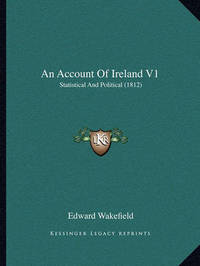 An Account of Ireland V1: Statistical and Political (1812) by Edward Wakefield