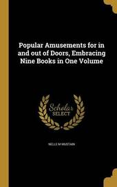 Popular Amusements for in and Out of Doors, Embracing Nine Books in One Volume by Nelle M Mustain
