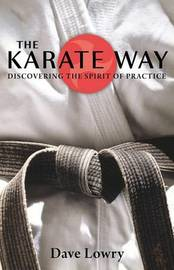 The Karate Way: Discovering the Spirit of Practice by Dave Lowry