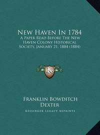 New Haven in 1784 New Haven in 1784: A Paper Read Before the New Haven Colony Historical Society, a Paper Read Before the New Haven Colony Historical Society, January 21, 1884 (1884) January 21, 1884 (1884) by Franklin Bowditch Dexter