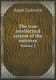 The True Intellectual System of the Universe Volume 2 by Ralph Cudworth
