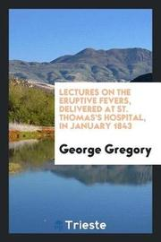 Lectures on the Eruptive Fevers, Delivered at St. Thomas's Hospital, in January 1843 by George Gregory image