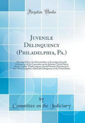 Juvenile Delinquency (Philadelphia, Pa.) by Committee on the Judiciary