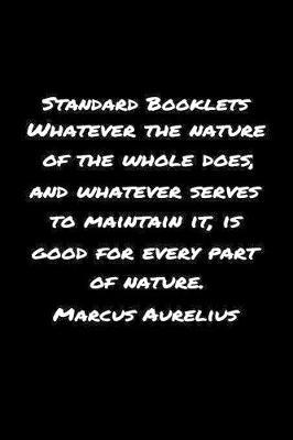 Standard Booklets Whatever the Nature of The Whole Does And Whatever Serves To Maintain It Is Good For Every Part Of Nature Marcus Aurelius by Standard Booklets