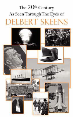 The 20th Century as Seen Through the Eyes of Delbert Skeens by Delbert Skeens