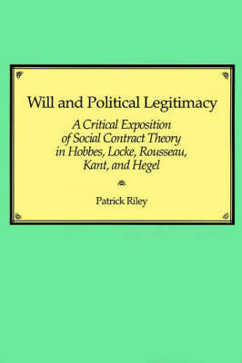 Will and Political Legitimacy: A Critical Exposition of Social Contract Theory in Hobbes, Locke, Rousseau, Kant, and Hegel by Patrick Riley