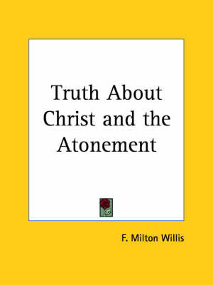 Truth About Christ by F.Milton Willis