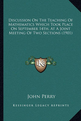 Discussion on the Teaching of Mathematics Which Took Place on September 14th, at a Joint Meeting of Two Sections (1901) by John Perry