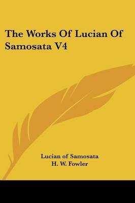 The Works of Lucian of Samosata V4 by Lucian (Of Samosata )