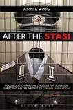 After the Stasi: Collaboration and the Struggle for Sovereign Subjectivity in the Writing of German Unification by Annie Ring