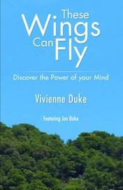 These Wings Can Fly - Discover the Power of Your Mind by Vivienne Duke