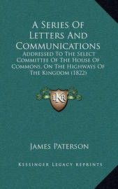 A Series of Letters and Communications: Addressed to the Select Committee of the House of Commons, on the Highways of the Kingdom (1822) by James Paterson