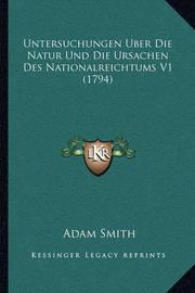 Untersuchungen Uber Die Natur Und Die Ursachen Des Nationalruntersuchungen Uber Die Natur Und Die Ursachen Des Nationalreichtums V1 (1794) Eichtums V1 (1794) by Adam Smith
