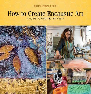 How to Create Encaustic Art: A Guide to Painting with Wax by Birgit Huttemann-Holz
