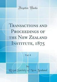 Transactions and Proceedings of the New Zealand Institute, 1875, Vol. 8 (Classic Reprint) by Royal Society of New Zealand