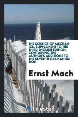 The Science of Mechanics. Supplement to the Third English Edition, Containing the Author's Additions to the Seventh German Edition by Ernst Mach