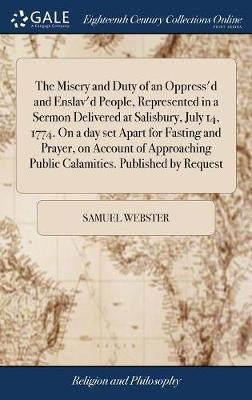 The Misery and Duty of an Oppress'd and Enslav'd People, Represented in a Sermon Delivered at Salisbury, July 14, 1774. on a Day Set Apart for Fasting and Prayer, on Account of Approaching Public Calamities. Published by Request by Samuel Webster