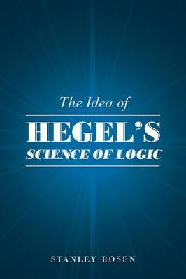 The Idea of Hegel's Science of Logic by Stanley Rosen