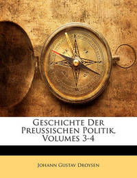 Geschichte Der Preussischen Politik, Volumes 3-4 by Johann Gustav Droysen