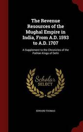 The Revenue Resources of the Mughal Empire in India, from A.D. 1593 to A.D. 1707 by Edward Thomas