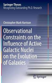 Observational Constraints on the Influence of Active Galactic Nuclei on the Evolution of Galaxies by Christopher Mark Harrison