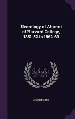 Necrology of Alumni of Harvard College, 1851-52 to 1862-63 by Joseph Palmer