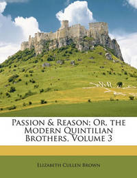 Passion & Reason; Or, the Modern Quintilian Brothers, Volume 3 by Elizabeth Cullen Brown